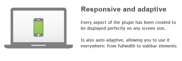 Responsive and adaptive Every aspect the plug has been created displayed perfectly any screen size. also auto adaptive, allowing you use from fullwidth sidebar elements