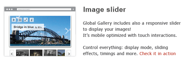 Image slider Global Gallery includes also responsive slider display your images! mobile optimized with touch interactions. Control display node, sliding eflects, timings and more. Check action