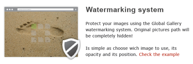 eater marking system Protect your images using the Global Gallery watermarkirig system. Original pictures path will completely hidden! simple choose wich image use, its opacity arid its position. Check the example