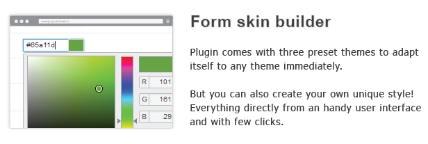 Form skin builder Plugin comes with three preset themes adapt itself any theme immediately. But you can also create your own unique style! Everything directly from handy user interface and with few clicks.
