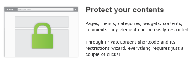 Protect your contents Pages, posts, nenus, everything your website can easily restricted. With the PrivateContent shortcode and its integrated settings, everything requires just couple clickM